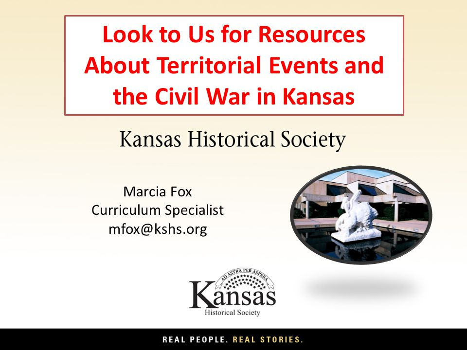 Look to Us for Resources About Territorial Events and the Civil War in Kansas Marcia Fox Curriculum Specialist mfox@kshs.org
