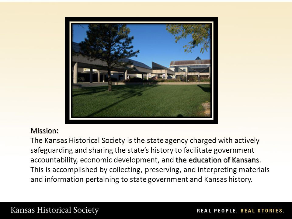Mission: the education of Kansans The Kansas Historical Society is the state agency charged with actively safeguarding and sharing the states history to facilitate government accountability, economic development, and the education of Kansans.