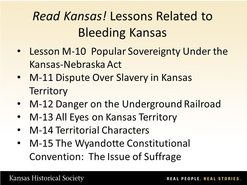 Lesson M-10 Popular Sovereignty Under the Kansas-Nebraska Act M-11 Dispute Over Slavery in Kansas Territory M-12 Danger on the Underground Railroad M-13 All Eyes on Kansas Territory M-14 Territorial Characters M-15 The Wyandotte Constitutional Convention: The Issue of Suffrage Read Kansas.