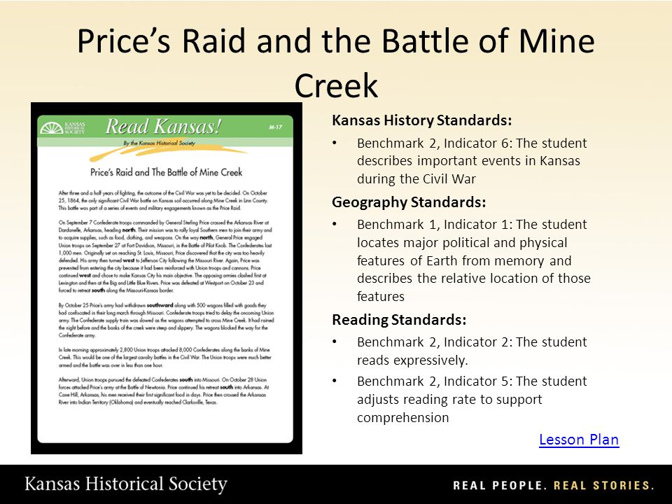 Prices Raid and the Battle of Mine Creek Kansas History Standards: Benchmark 2, Indicator 6: The student describes important events in Kansas during the Civil War Geography Standards: Benchmark 1, Indicator 1: The student locates major political and physical features of Earth from memory and describes the relative location of those features Reading Standards: Benchmark 2, Indicator 2: The student reads expressively.