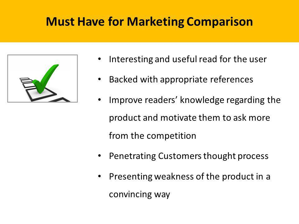 Must Have for Marketing Comparison Interesting and useful read for the user Backed with appropriate references Improve readers knowledge regarding the product and motivate them to ask more from the competition Penetrating Customers thought process Presenting weakness of the product in a convincing way