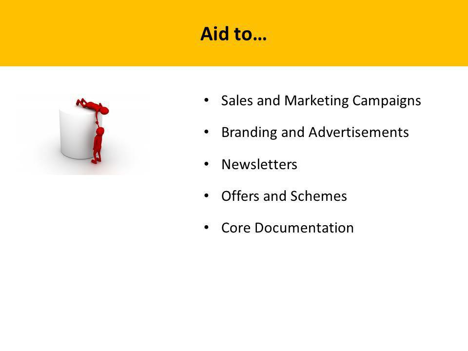Aid to… Sales and Marketing Campaigns Branding and Advertisements Newsletters Offers and Schemes Core Documentation