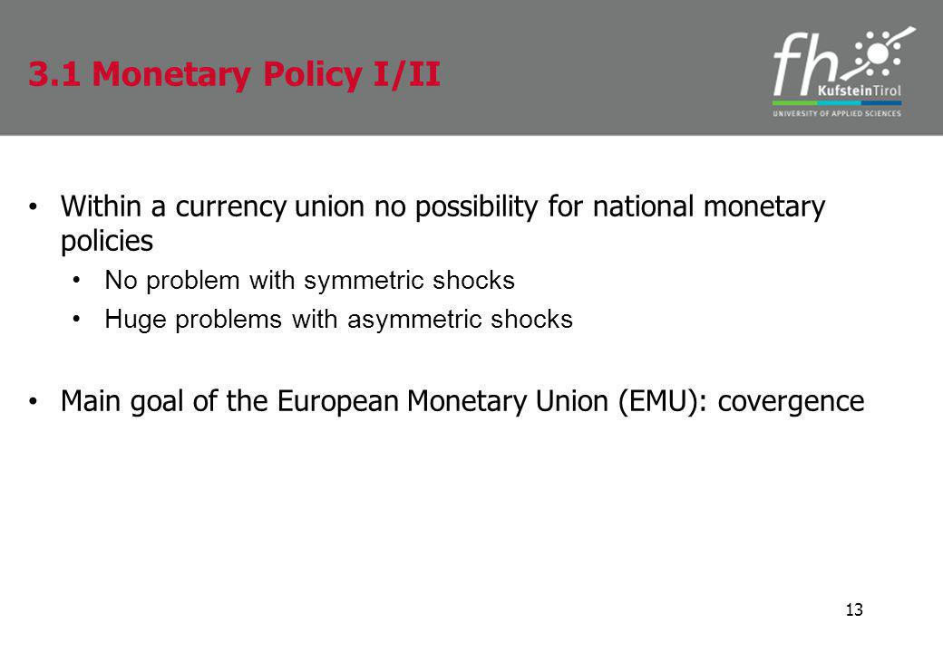 Within a currency union no possibility for national monetary policies No problem with symmetric shocks Huge problems with asymmetric shocks Main goal of the European Monetary Union (EMU): covergence 13 3.1 Monetary Policy I/II