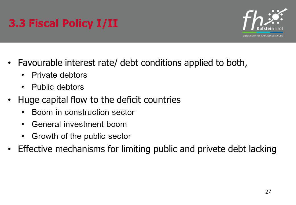 Favourable interest rate/ debt conditions applied to both, Private debtors Public debtors Huge capital flow to the deficit countries Boom in construction sector General investment boom Growth of the public sector Effective mechanisms for limiting public and privete debt lacking 27 3.3 Fiscal Policy I/II