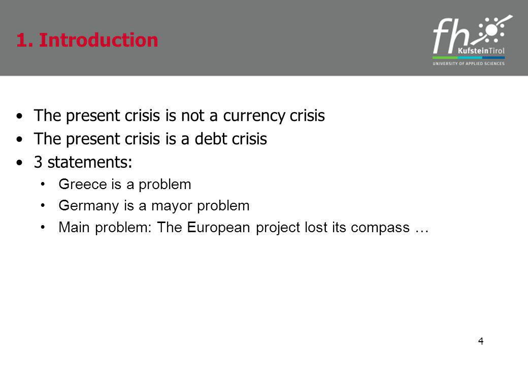 The present crisis is not a currency crisis The present crisis is a debt crisis 3 statements: Greece is a problem Germany is a mayor problem Main problem: The European project lost its compass … 4 1.