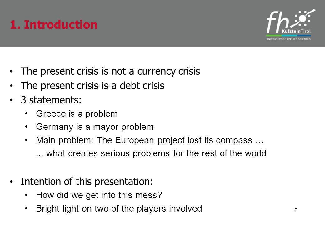 The present crisis is not a currency crisis The present crisis is a debt crisis 3 statements: Greece is a problem Germany is a mayor problem Main problem: The European project lost its compass …...