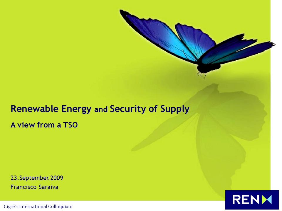 23.September.2009 Francisco Saraiva Renewable Energy and Security of Supply A view from a TSO Cigrés International Colloquium