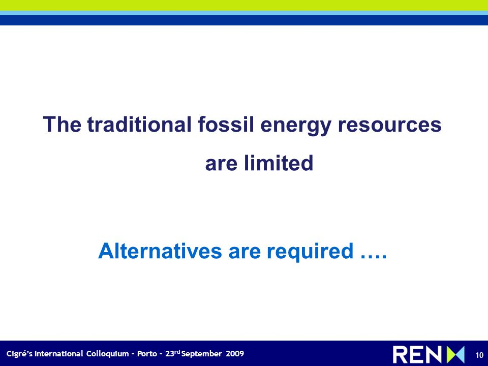 Cigrés International Colloquium – Porto – 23 rd September 2009 10 The traditional fossil energy resources are limited Alternatives are required ….