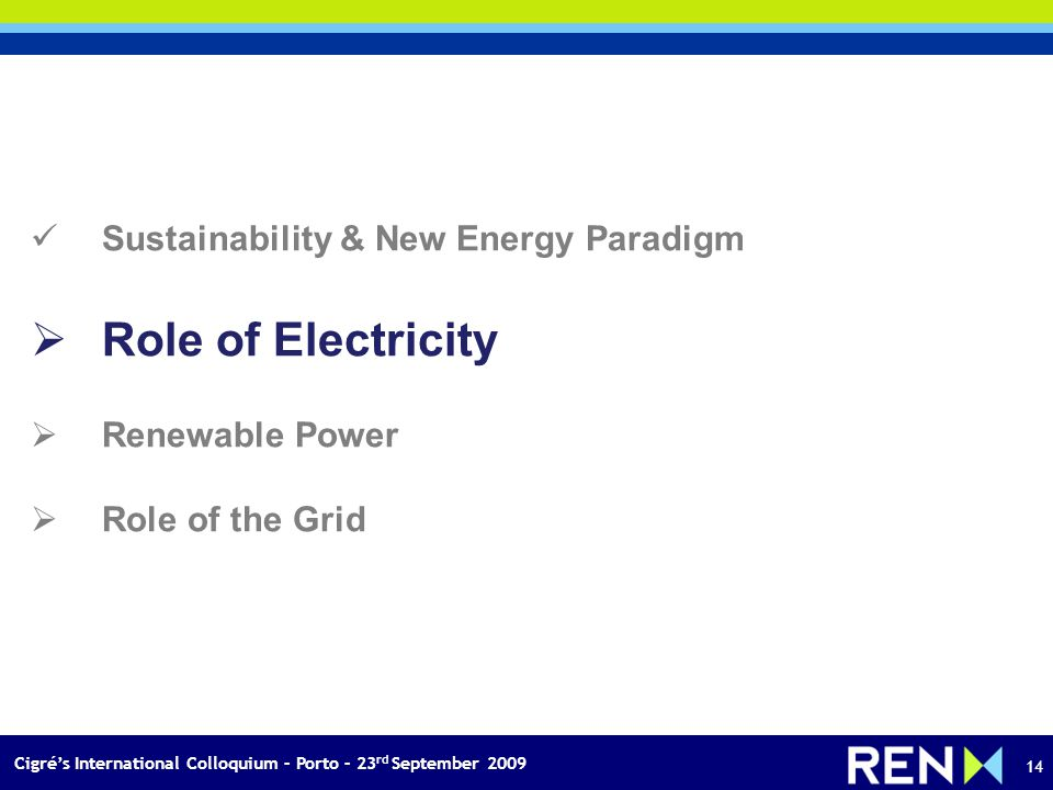 Cigrés International Colloquium – Porto – 23 rd September 2009 14 Sustainability & New Energy Paradigm Role of Electricity Renewable Power Role of the Grid