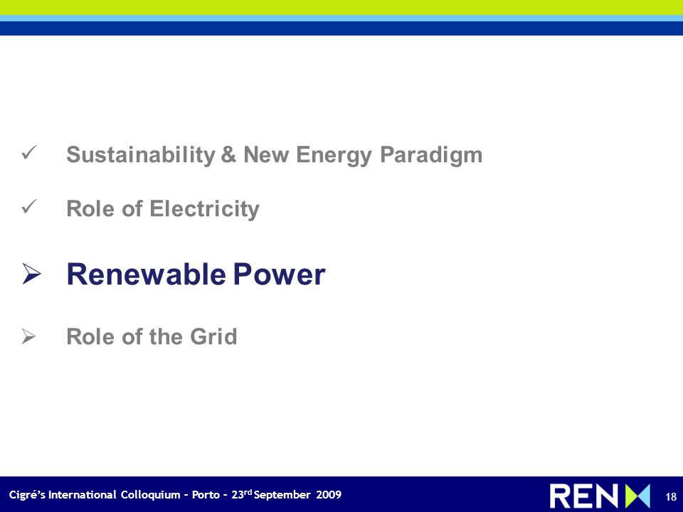 Cigrés International Colloquium – Porto – 23 rd September 2009 18 Sustainability & New Energy Paradigm Role of Electricity Renewable Power Role of the Grid
