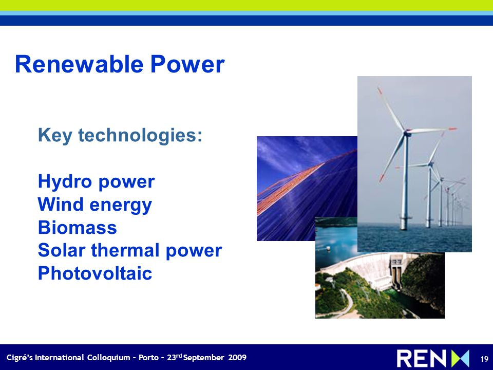 Cigrés International Colloquium – Porto – 23 rd September 2009 19 Key technologies: Hydro power Wind energy Biomass Solar thermal power Photovoltaic Renewable Power