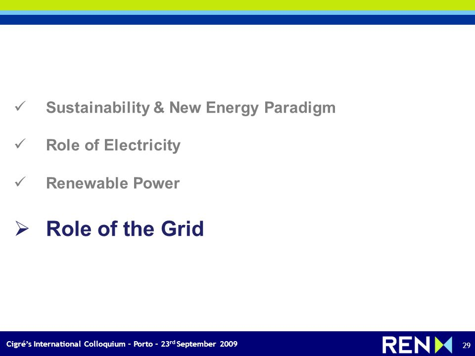 Cigrés International Colloquium – Porto – 23 rd September 2009 29 Sustainability & New Energy Paradigm Role of Electricity Renewable Power Role of the Grid