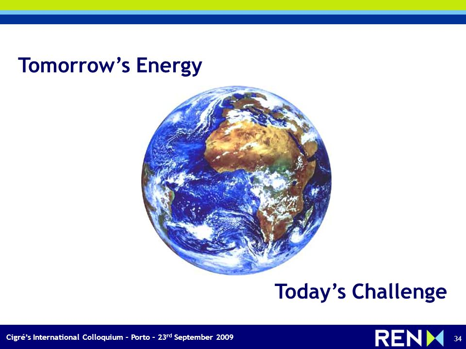 Cigrés International Colloquium – Porto – 23 rd September 2009 34 Tomorrows Energy Todays Challenge