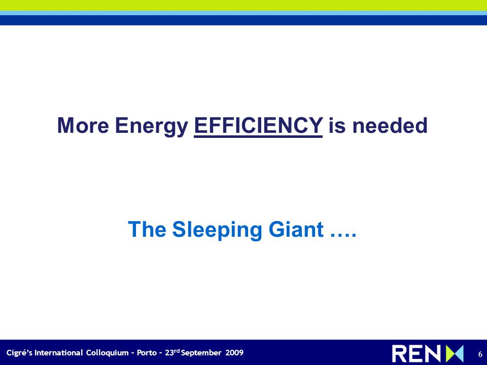 Cigrés International Colloquium – Porto – 23 rd September 2009 6 More Energy EFFICIENCY is needed The Sleeping Giant ….