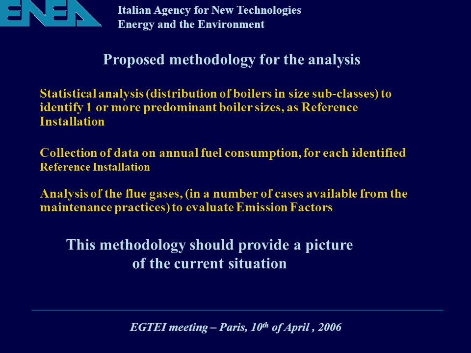 Italian Agency for New Technologies Energy and the Environment Proposed methodology for the analysis Statistical analysis (distribution of boilers in size sub-classes) to identify 1 or more predominant boiler sizes, as Reference Installation Collection of data on annual fuel consumption, for each identified Reference Installation Analysis of the flue gases, (in a number of cases available from the maintenance practices) to evaluate Emission Factors This methodology should provide a picture of the current situation EGTEI meeting – Paris, 10 th of April, 2006