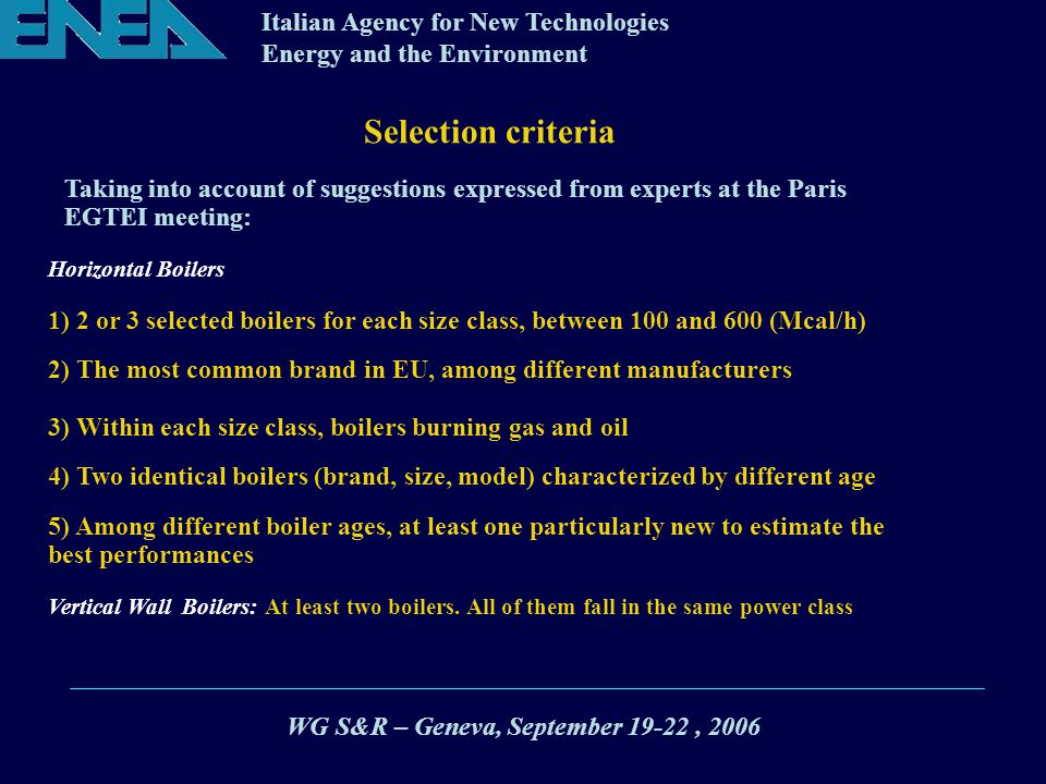 Italian Agency for New Technologies Energy and the Environment Selection criteria 2) The most common brand in EU, among different manufacturers 3) Within each size class, boilers burning gas and oil 1) 2 or 3 selected boilers for each size class, between 100 and 600 (Mcal/h) Taking into account of suggestions expressed from experts at the Paris EGTEI meeting: 4) Two identical boilers (brand, size, model) characterized by different age 5) Among different boiler ages, at least one particularly new to estimate the best performances Horizontal Boilers Vertical Wall Boilers: At least two boilers.