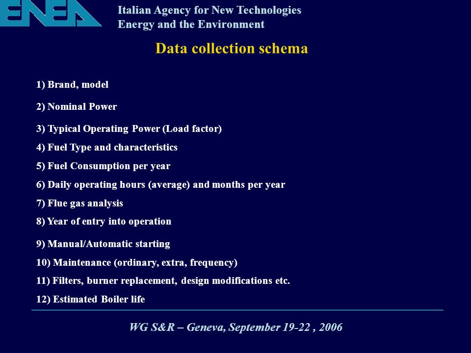 Italian Agency for New Technologies Energy and the Environment Data collection schema 1) Brand, model 2) Nominal Power 3) Typical Operating Power (Load factor) 4) Fuel Type and characteristics 5) Fuel Consumption per year 6) Daily operating hours (average) and months per year 7) Flue gas analysis 8) Year of entry into operation 9) Manual/Automatic starting 10) Maintenance (ordinary, extra, frequency) 11) Filters, burner replacement, design modifications etc.