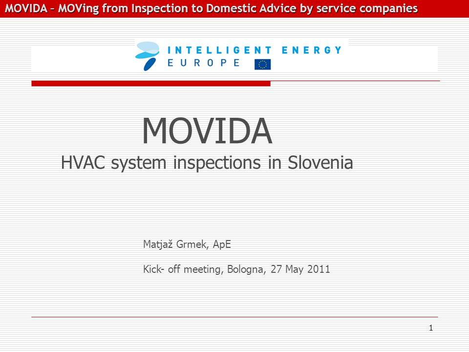 MOVIDA – MOVing from Inspection to Domestic Advice by service companies MOVIDA – MOVing from Inspection to Domestic Advice by service companies Matjaž Grmek, ApE Kick- off meeting, Bologna, 27 May 2011 MOVIDA HVAC system inspections in Slovenia 1
