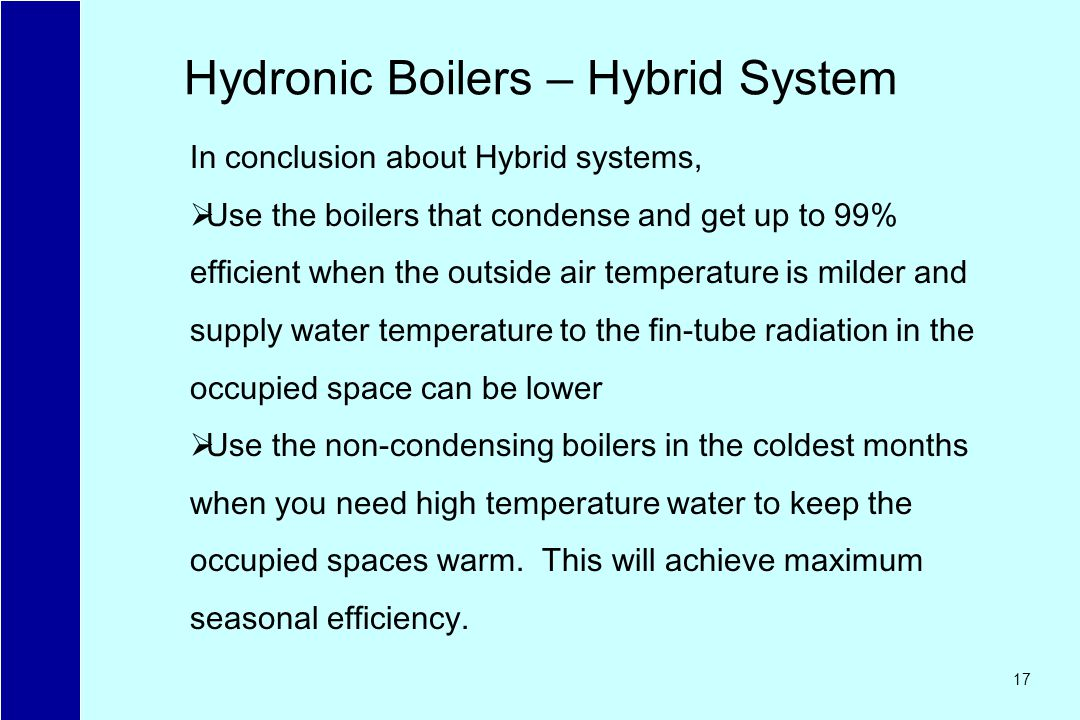 17 Hydronic Boilers – Hybrid System In conclusion about Hybrid systems, Use the boilers that condense and get up to 99% efficient when the outside air temperature is milder and supply water temperature to the fin-tube radiation in the occupied space can be lower Use the non-condensing boilers in the coldest months when you need high temperature water to keep the occupied spaces warm.