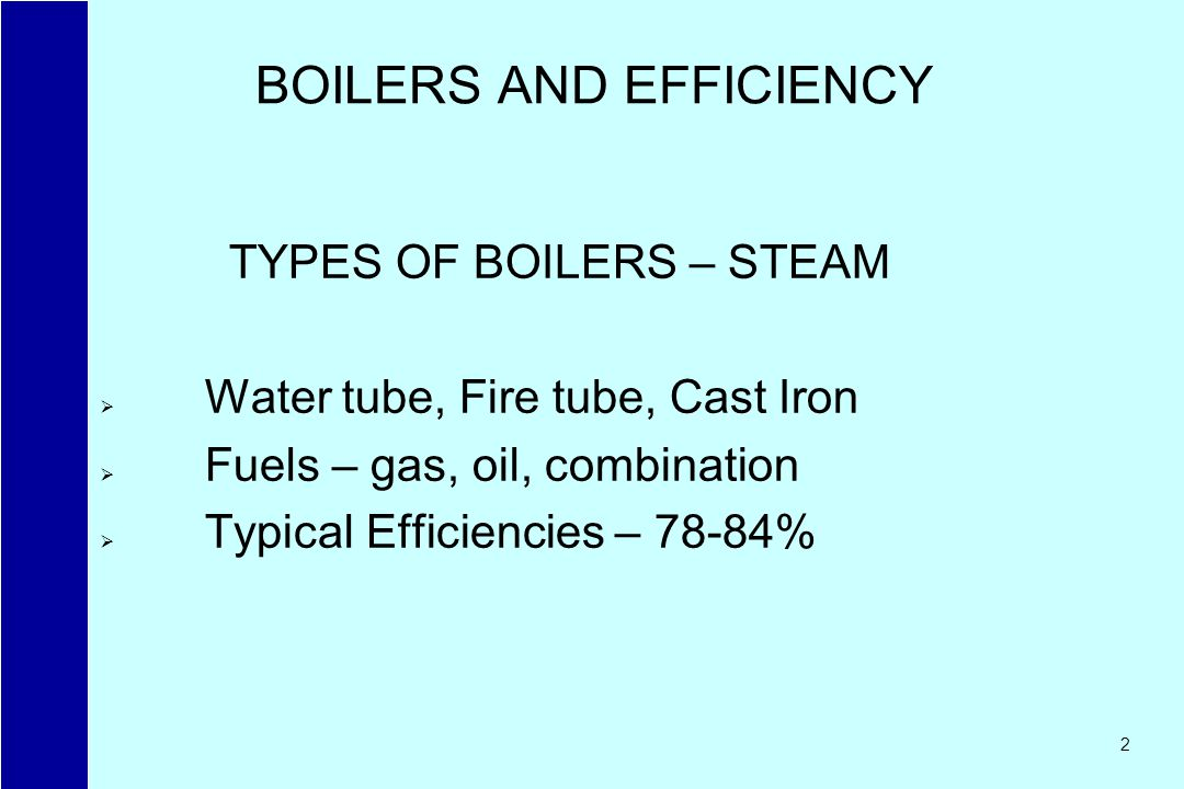 2 BOILERS AND EFFICIENCY TYPES OF BOILERS – STEAM Water tube, Fire tube, Cast Iron Fuels – gas, oil, combination Typical Efficiencies – 78-84%
