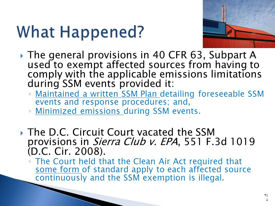 1414 The general provisions in 40 CFR 63, Subpart A used to exempt affected sources from having to comply with the applicable emissions limitations during SSM events provided it: Maintained a written SSM Plan detailing foreseeable SSM events and response procedures; and, Minimized emissions during SSM events.