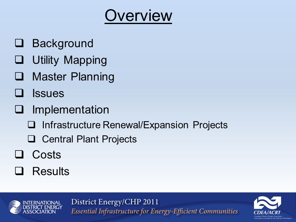 Background Utility Mapping Master Planning Issues Implementation Infrastructure Renewal/Expansion Projects Central Plant Projects Costs Results Overview