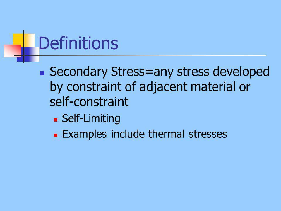 Definitions Secondary Stress=any stress developed by constraint of adjacent material or self-constraint Self-Limiting Examples include thermal stresses
