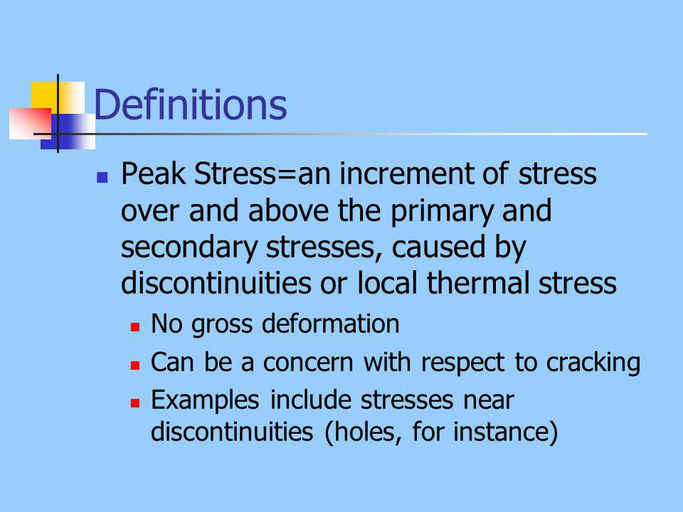 Definitions Peak Stress=an increment of stress over and above the primary and secondary stresses, caused by discontinuities or local thermal stress No gross deformation Can be a concern with respect to cracking Examples include stresses near discontinuities (holes, for instance)
