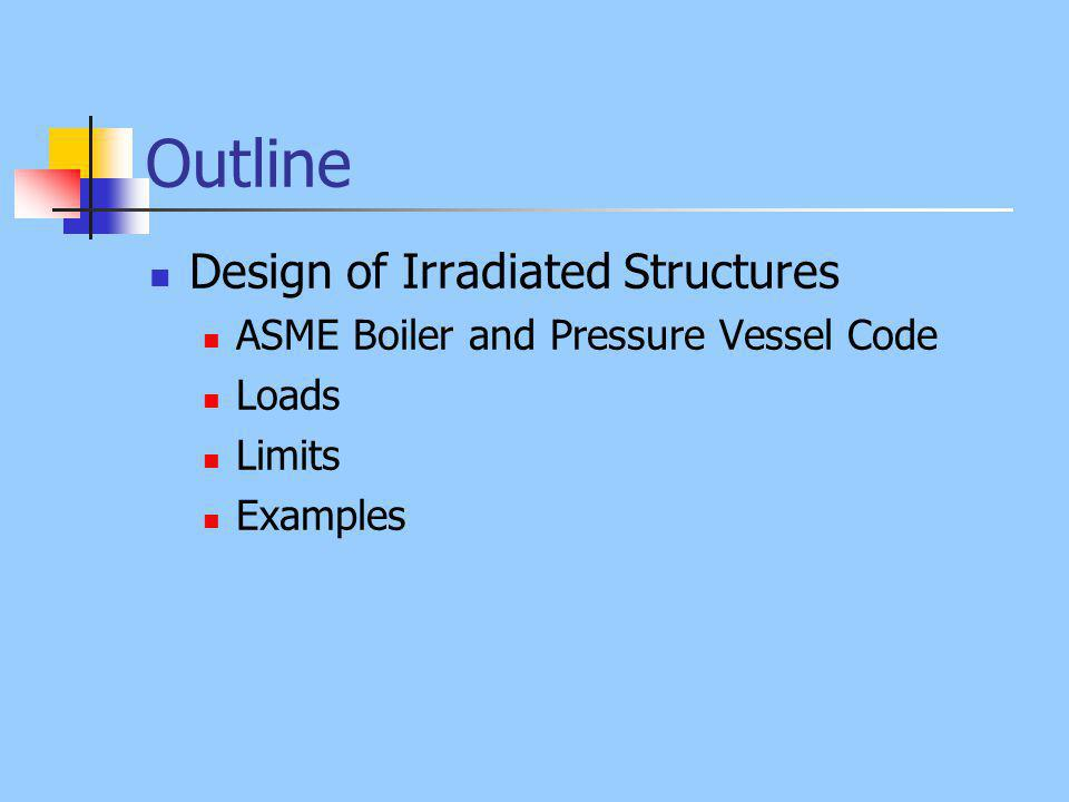 Outline Design of Irradiated Structures ASME Boiler and Pressure Vessel Code Loads Limits Examples