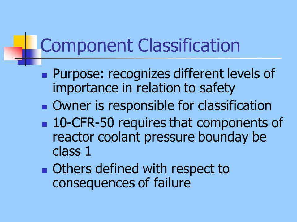 Component Classification Purpose: recognizes different levels of importance in relation to safety Owner is responsible for classification 10-CFR-50 requires that components of reactor coolant pressure bounday be class 1 Others defined with respect to consequences of failure