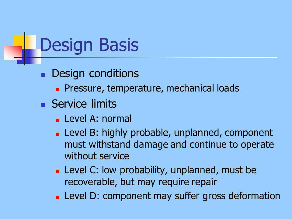 Design Basis Design conditions Pressure, temperature, mechanical loads Service limits Level A: normal Level B: highly probable, unplanned, component must withstand damage and continue to operate without service Level C: low probability, unplanned, must be recoverable, but may require repair Level D: component may suffer gross deformation