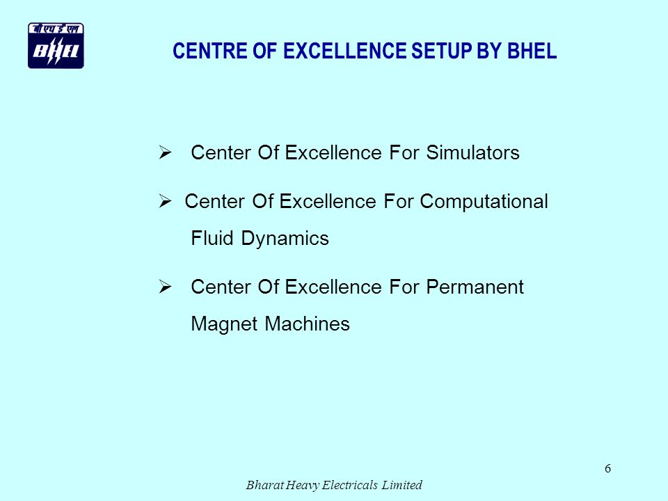 Bharat Heavy Electricals Limited 6 Center Of Excellence For Simulators Center Of Excellence For Computational Fluid Dynamics Center Of Excellence For Permanent Magnet Machines CENTRE OF EXCELLENCE SETUP BY BHEL
