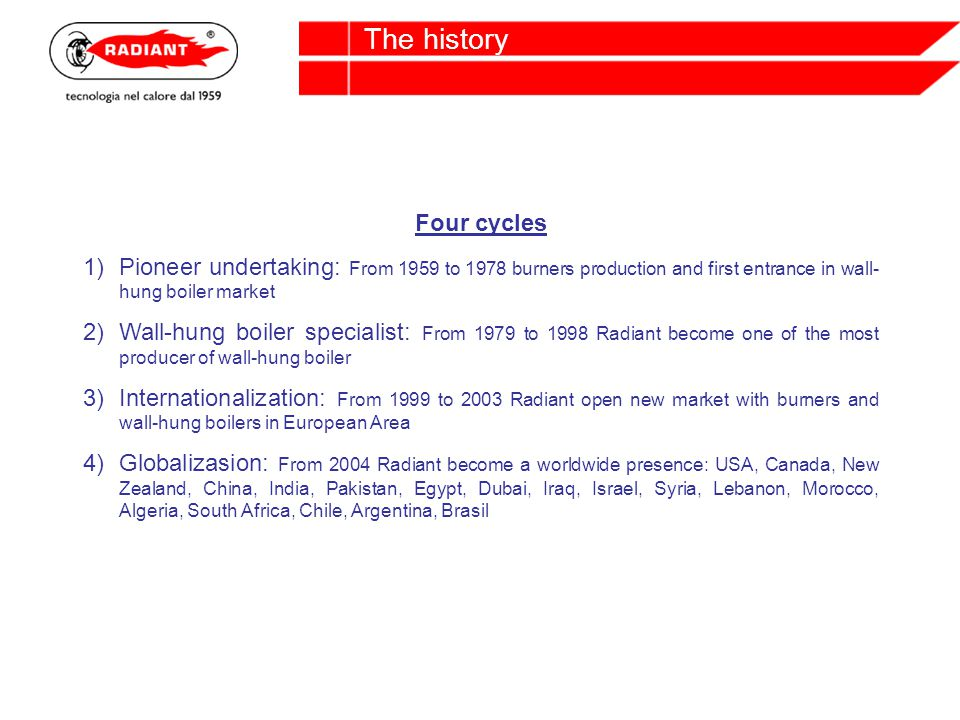 The history Four cycles 1)Pioneer undertaking: From 1959 to 1978 burners production and first entrance in wall- hung boiler market 2)Wall-hung boiler specialist: From 1979 to 1998 Radiant become one of the most producer of wall-hung boiler 3)Internationalization: From 1999 to 2003 Radiant open new market with burners and wall-hung boilers in European Area 4)Globalizasion: From 2004 Radiant become a worldwide presence: USA, Canada, New Zealand, China, India, Pakistan, Egypt, Dubai, Iraq, Israel, Syria, Lebanon, Morocco, Algeria, South Africa, Chile, Argentina, Brasil