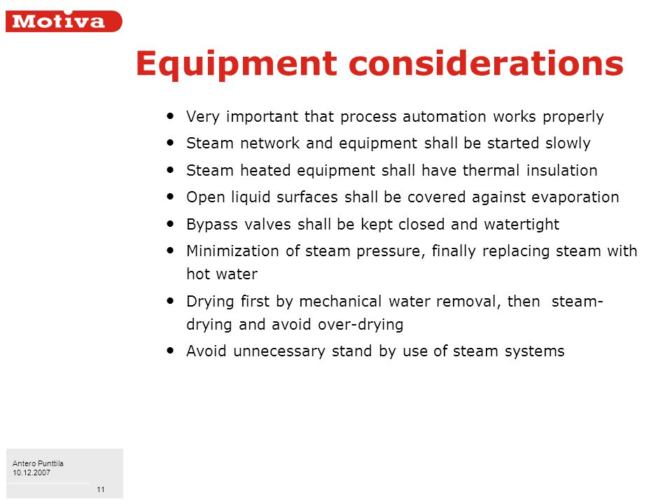 Antero Punttila 10.12.2007 11 Equipment considerations Very important that process automation works properly Steam network and equipment shall be started slowly Steam heated equipment shall have thermal insulation Open liquid surfaces shall be covered against evaporation Bypass valves shall be kept closed and watertight Minimization of steam pressure, finally replacing steam with hot water Drying first by mechanical water removal, then steam- drying and avoid over-drying Avoid unnecessary stand by use of steam systems