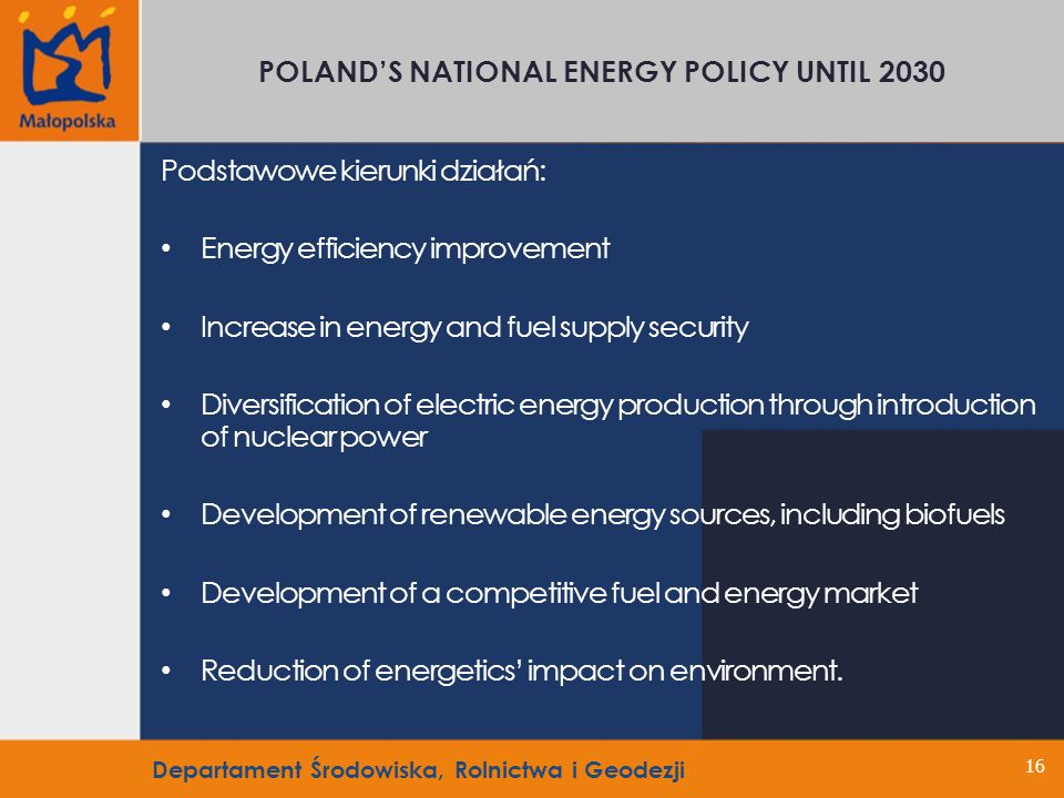 16 POLANDS NATIONAL ENERGY POLICY UNTIL 2030 Podstawowe kierunki działań: Energy efficiency improvement Increase in energy and fuel supply security Diversification of electric energy production through introduction of nuclear power Development of renewable energy sources, including biofuels Development of a competitive fuel and energy market Reduction of energetics impact on environment.