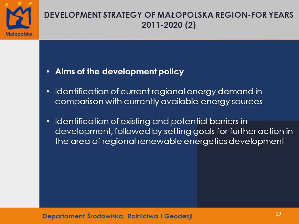 19 Aims of the development policy Identification of current regional energy demand in comparison with currently available energy sources Identification of existing and potential barriers in development, followed by setting goals for further action in the area of regional renewable energetics development DEVELOPMENT STRATEGY OF MAŁOPOLSKA REGION-FOR YEARS 2011-2020 (2) Departament Środowiska, Rolnictwa i Geodezji