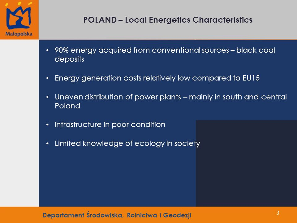 3 POLAND – Local Energetics Characteristics 90% energy acquired from conventional sources – black coal deposits Energy generation costs relatively low compared to EU15 Uneven distribution of power plants – mainly in south and central Poland Infrastructure in poor condition Limited knowledge of ecology in society Departament Środowiska, Rolnictwa i Geodezji