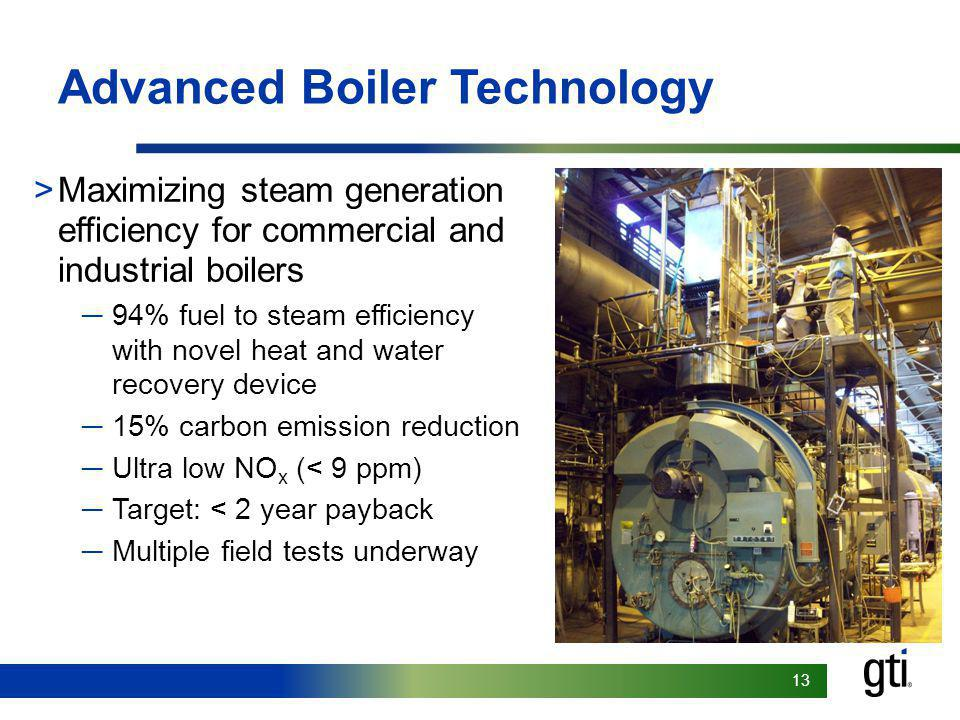 13 Advanced Boiler Technology >Maximizing steam generation efficiency for commercial and industrial boilers 94% fuel to steam efficiency with novel heat and water recovery device 15% carbon emission reduction Ultra low NO x (< 9 ppm) Target: < 2 year payback Multiple field tests underway