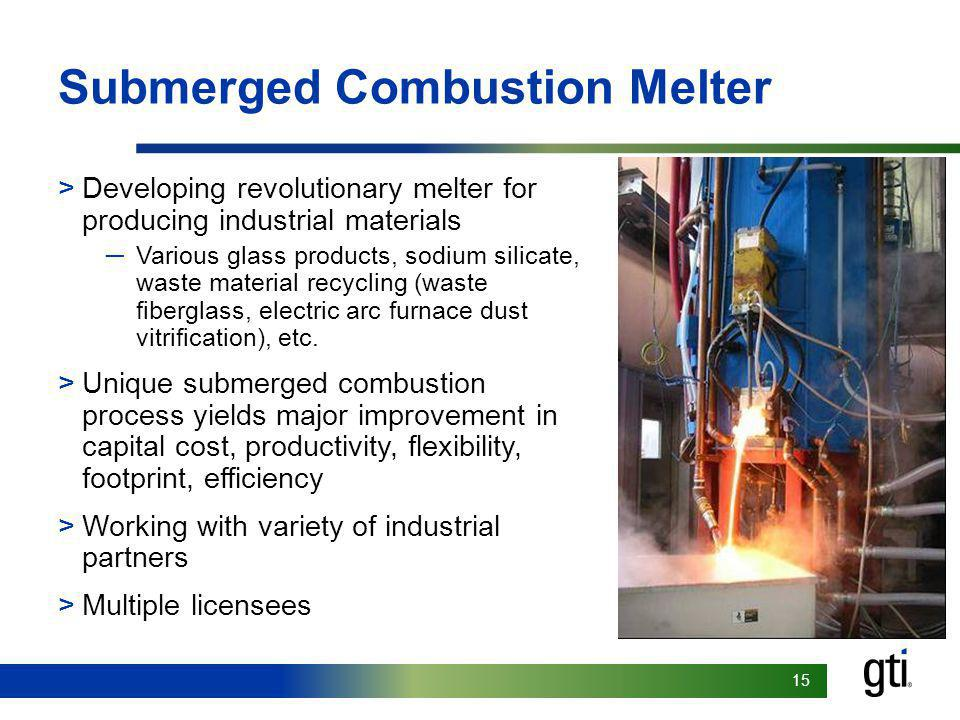 15 Submerged Combustion Melter >Developing revolutionary melter for producing industrial materials Various glass products, sodium silicate, waste material recycling (waste fiberglass, electric arc furnace dust vitrification), etc.
