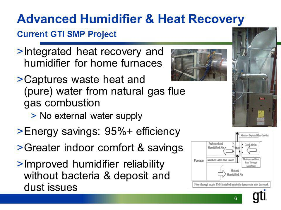 66 Advanced Humidifier & Heat Recovery Current GTI SMP Project >Integrated heat recovery and humidifier for home furnaces >Captures waste heat and (pure) water from natural gas flue gas combustion >No external water supply >Energy savings: 95%+ efficiency >Greater indoor comfort & savings >Improved humidifier reliability without bacteria & deposit and dust issues