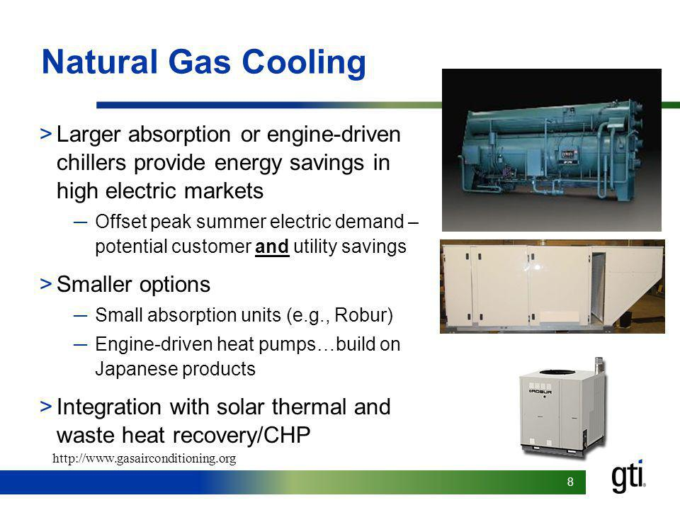 88 Natural Gas Cooling >Larger absorption or engine-driven chillers provide energy savings in high electric markets Offset peak summer electric demand – potential customer and utility savings >Smaller options Small absorption units (e.g., Robur) Engine-driven heat pumps…build on Japanese products >Integration with solar thermal and waste heat recovery/CHP http://www.gasairconditioning.org