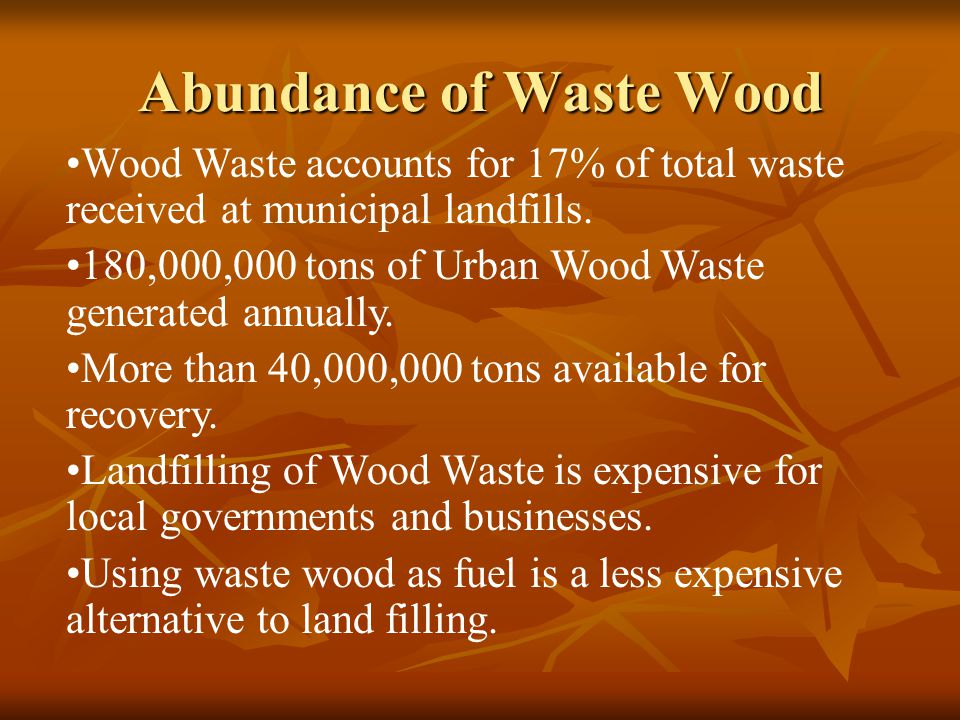 Abundance of Waste Wood Wood Waste accounts for 17% of total waste received at municipal landfills.