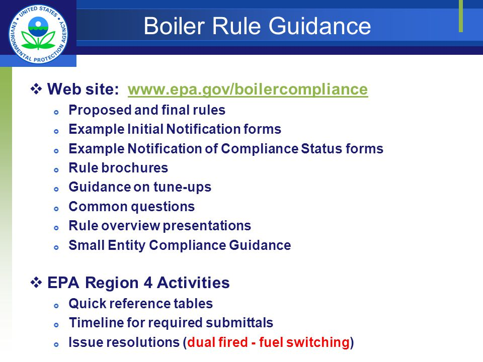 Boiler Rule Guidance Web site:   Proposed and final rules Example Initial Notification forms Example Notification of Compliance Status forms Rule brochures Guidance on tune-ups Common questions Rule overview presentations Small Entity Compliance Guidance EPA Region 4 Activities Quick reference tables Timeline for required submittals Issue resolutions (dual fired - fuel switching)