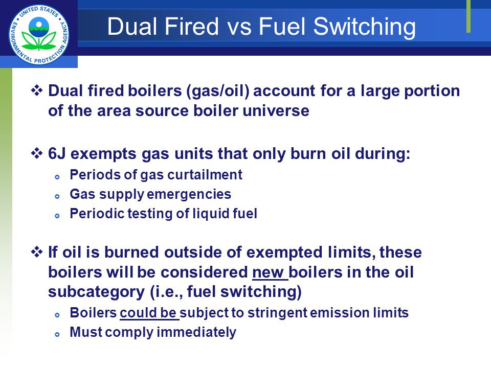 Dual Fired vs Fuel Switching Dual fired boilers (gas/oil) account for a large portion of the area source boiler universe 6J exempts gas units that only burn oil during: Periods of gas curtailment Gas supply emergencies Periodic testing of liquid fuel If oil is burned outside of exempted limits, these boilers will be considered new boilers in the oil subcategory (i.e., fuel switching) Boilers could be subject to stringent emission limits Must comply immediately