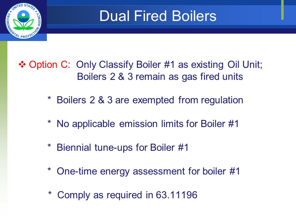 Dual Fired Boilers Option C: Only Classify Boiler #1 as existing Oil Unit; Boilers 2 & 3 remain as gas fired units * Boilers 2 & 3 are exempted from regulation * No applicable emission limits for Boiler #1 * Biennial tune-ups for Boiler #1 * One-time energy assessment for boiler #1 * Comply as required in