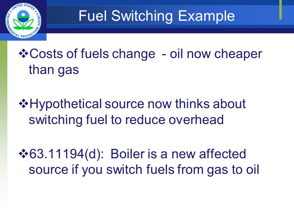 Fuel Switching Example Costs of fuels change - oil now cheaper than gas Hypothetical source now thinks about switching fuel to reduce overhead (d): Boiler is a new affected source if you switch fuels from gas to oil