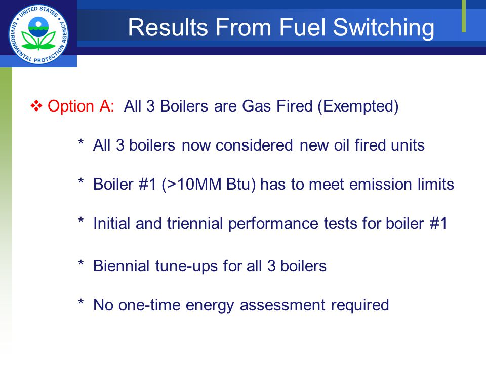 Results From Fuel Switching Option A: All 3 Boilers are Gas Fired (Exempted) * All 3 boilers now considered new oil fired units * Boiler #1 (>10MM Btu) has to meet emission limits * Initial and triennial performance tests for boiler #1 * Biennial tune-ups for all 3 boilers * No one-time energy assessment required