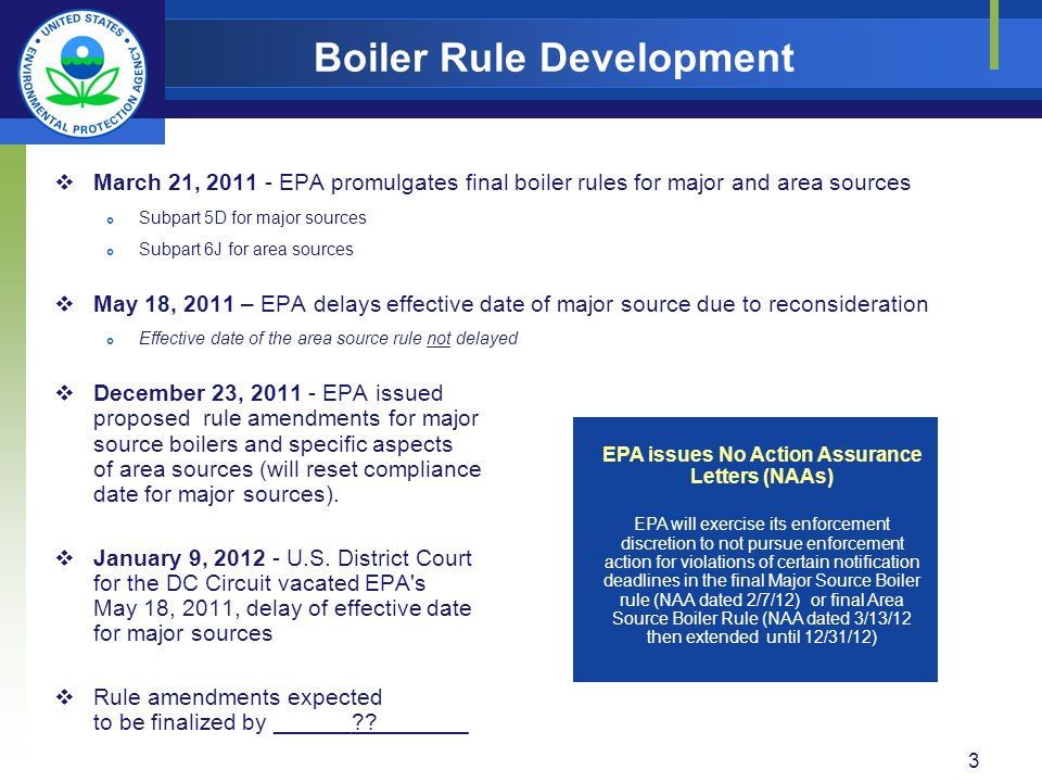 March 21, EPA promulgates final boiler rules for major and area sources Subpart 5D for major sources Subpart 6J for area sources May 18, 2011 – EPA delays effective date of major source due to reconsideration Effective date of the area source rule not delayed December 23, EPA issued proposed rule amendments for major source boilers and specific aspects of area sources (will reset compliance date for major sources).