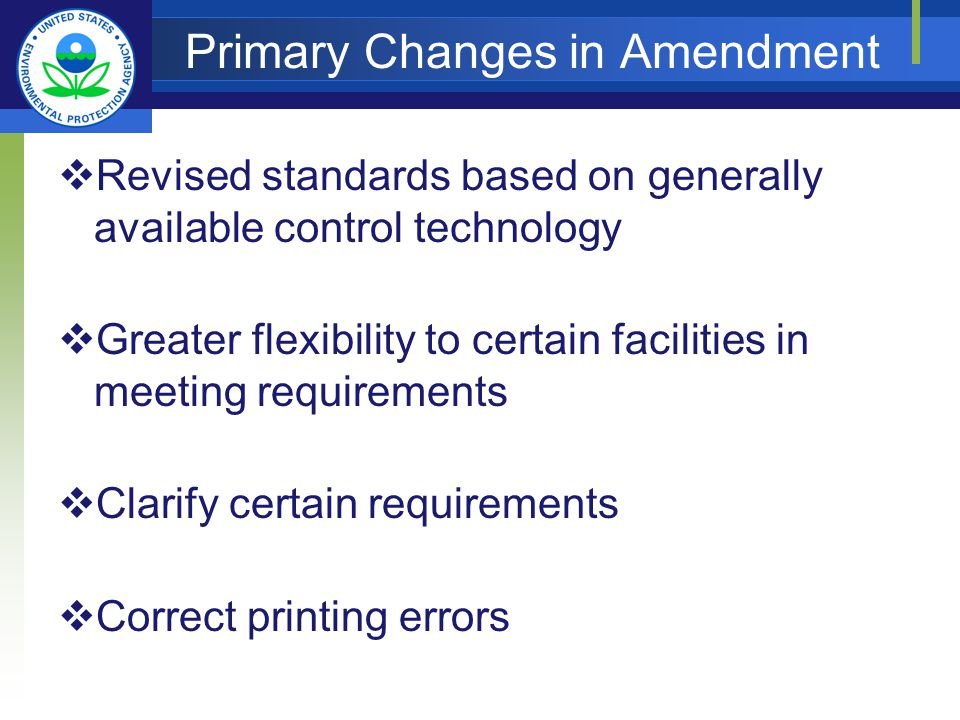 Primary Changes in Amendment Revised standards based on generally available control technology Greater flexibility to certain facilities in meeting requirements Clarify certain requirements Correct printing errors