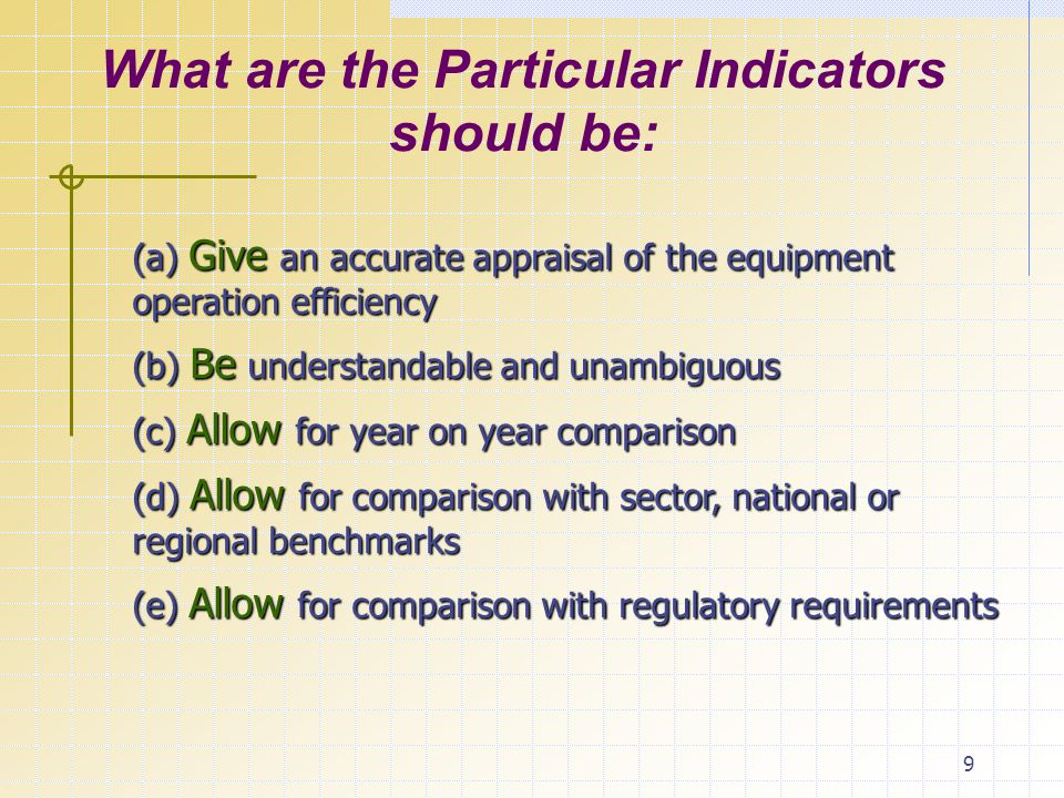 9 What are the Particular Indicators should be: (a) Give an accurate appraisal of the equipment operation efficiency (b) Be understandable and unambiguous (c) Allow for year on year comparison (d) Allow for comparison with sector, national or regional benchmarks (e) Allow for comparison with regulatory requirements